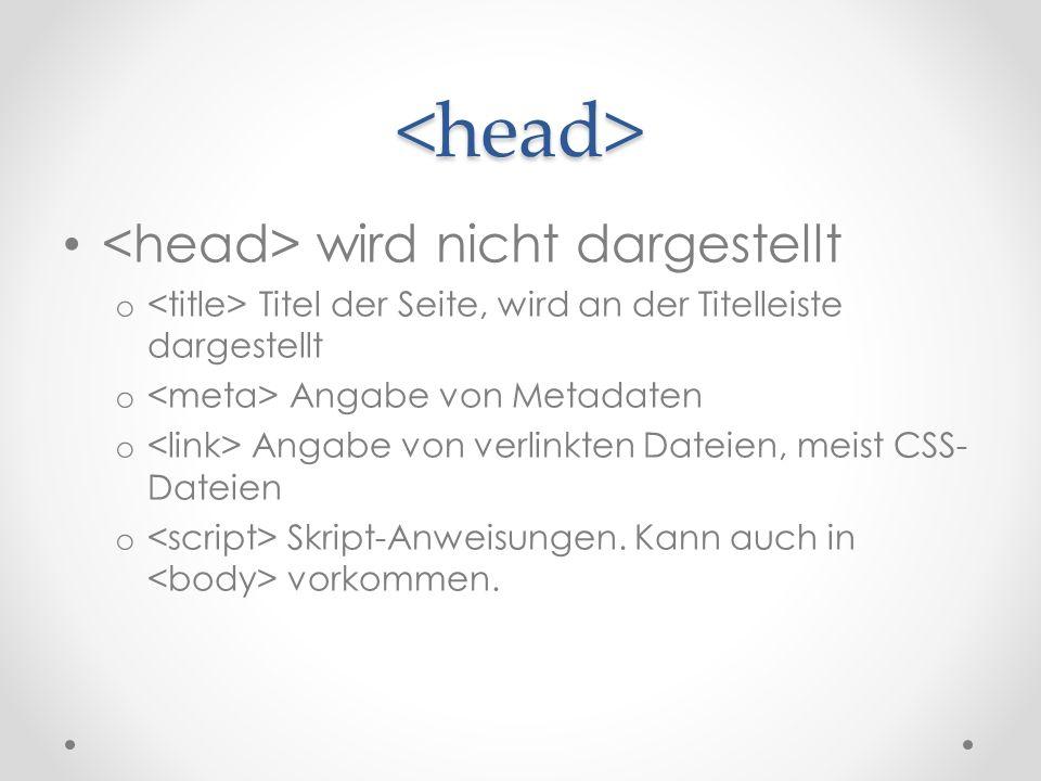 <head> wird nicht dargestellt o Titel der Seite, wird an der Titelleiste dargestellt o Angabe von Metadaten o Angabe von verlinkten Dateien, meist CSS- Dateien o Skript-Anweisungen.