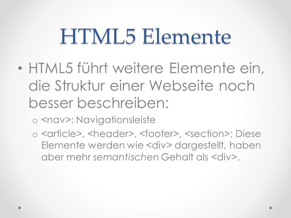 HTML5 Elemente HTML5 führt weitere Elemente ein, die Struktur einer Webseite noch besser beschreiben: o : Navigationsleiste o,,, : Diese Elemente werden wie dargestellt, haben aber mehr semantischen Gehalt als.