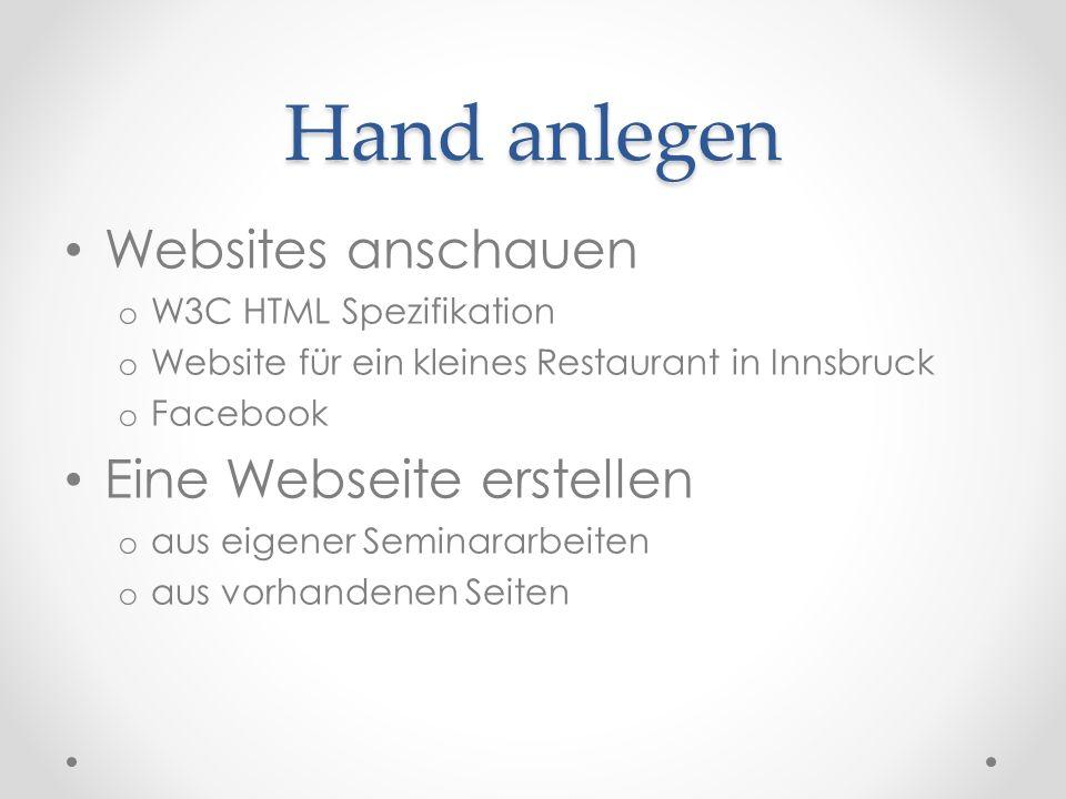 Hand anlegen Websites anschauen o W3C HTML Spezifikation o Website für ein kleines Restaurant in Innsbruck o Facebook Eine Webseite erstellen o aus eigener Seminararbeiten o aus vorhandenen Seiten