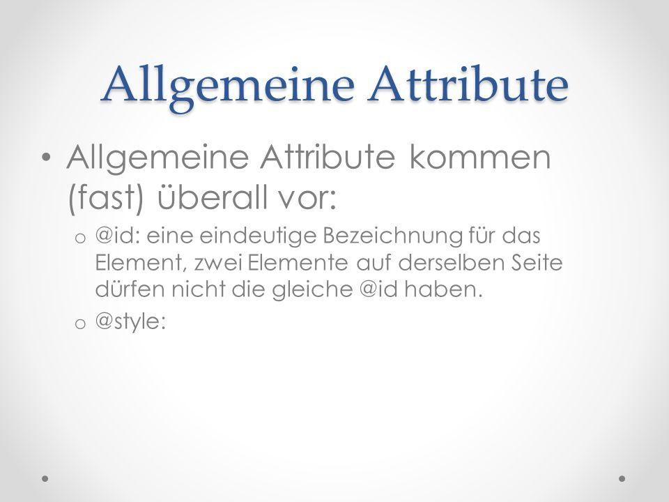 Allgemeine Attribute Allgemeine Attribute kommen (fast) überall vor: o @id: eine eindeutige Bezeichnung für das Element, zwei Elemente auf derselben Seite dürfen nicht die gleiche @id haben.