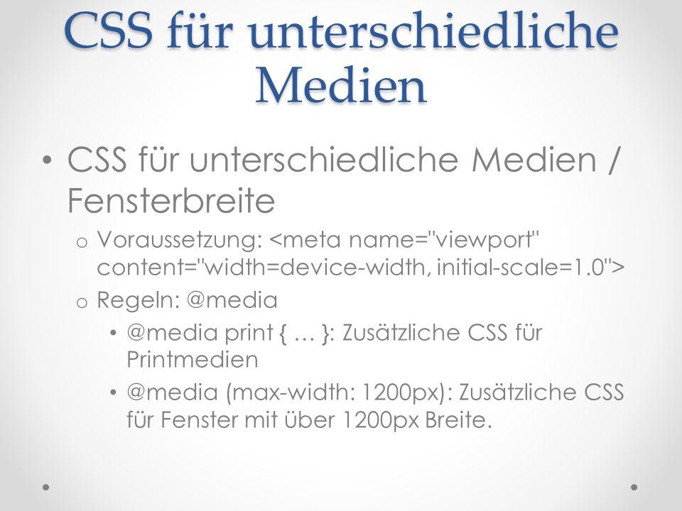 CSS für unterschiedliche Medien CSS für unterschiedliche Medien / Fensterbreite o Voraussetzung: o Regeln: @media @media print { … }: Zusätzliche CSS für Printmedien @media (max-width: 1200px): Zusätzliche CSS für Fenster mit über 1200px Breite.