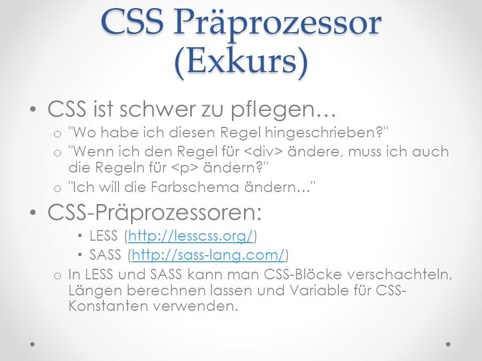 CSS Präprozessor (Exkurs) CSS ist schwer zu pflegen… o Wo habe ich diesen Regel hingeschrieben o Wenn ich den Regel für ändere, muss ich auch die Regeln für ändern o Ich will die Farbschema ändern… CSS-Präprozessoren: LESS (http://lesscss.org/)http://lesscss.org/ SASS (http://sass-lang.com/)http://sass-lang.com/ o In LESS und SASS kann man CSS-Blöcke verschachteln, Längen berechnen lassen und Variable für CSS- Konstanten verwenden.