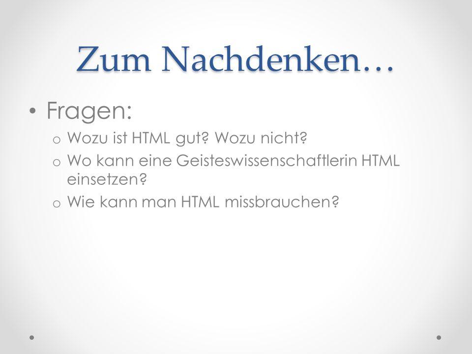 Zum Nachdenken… Fragen: o Wozu ist HTML gut. Wozu nicht.
