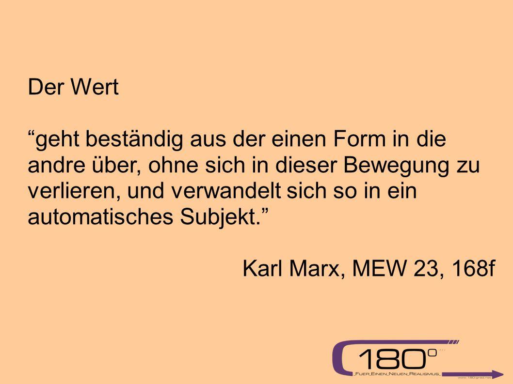 Der Wert geht beständig aus der einen Form in die andre über, ohne sich in dieser Bewegung zu verlieren, und verwandelt sich so in ein automatisches Subjekt. Karl Marx, MEW 23, 168f