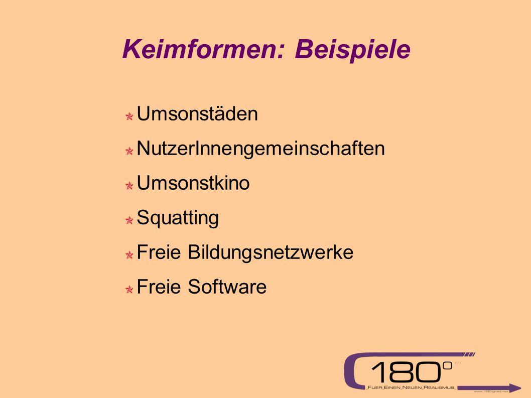 Keimformen: Beispiele Umsonstäden NutzerInnengemeinschaften Umsonstkino Squatting Freie Bildungsnetzwerke Freie Software