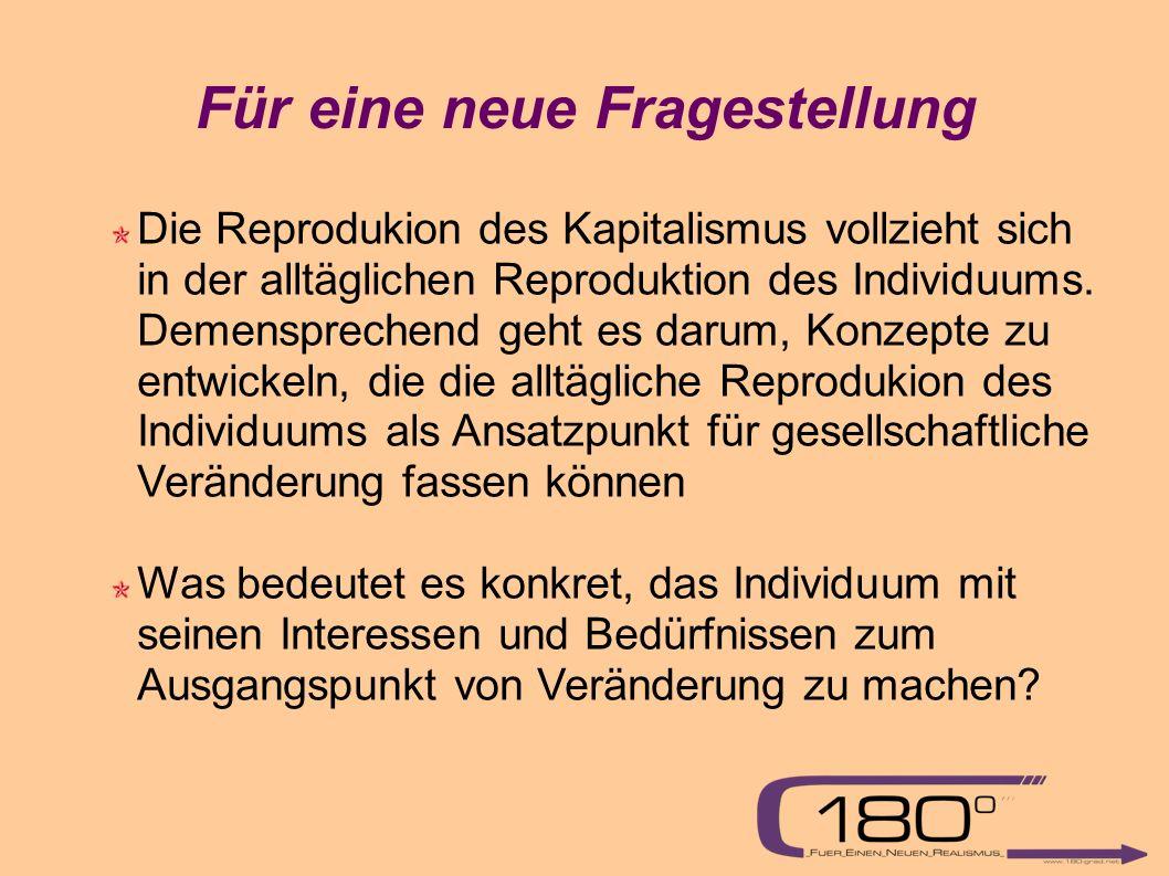 Für eine neue Fragestellung Die Reprodukion des Kapitalismus vollzieht sich in der alltäglichen Reproduktion des Individuums.