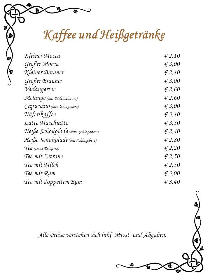 Kaffee und Heißgetränke Kleiner Mocca€ 2,10 Großer Mocca€ 3,00 Kleiner Brauner€ 2,10 Großer Brauner€ 3,00 Verlängerter€ 2,60 Melange (mit Milchschaum) € 2,60 Capuccino (mit Schlagobers) € 3,00 Häferlkaffee€ 3,10 Latte Macchiatto€ 3,30 Heiße Schokolade (ohne Schlagobers) € 2,40 Heiße Schokolade (mit Schlagobers) € 2,80 Tee (siehe Teekarte) € 2,20 Tee mit Zitrone€ 2,50 Tee mit Milch€ 2,50 Tee mit Rum€ 3,00 Tee mit doppeltem Rum€ 3,40 Alle Preise verstehen sich inkl.