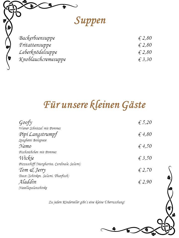 Suppen Backerbsensuppe € 2,80 Fritattensuppe € 2,80 Leberknödelsuppe € 2,80 Knoblauchcremesuppe€ 3,30 Für unsere kleinen Gäste Goofy € 5,20 Wiener Schnitzel mit Pommes Pipi Langstrumpf € 4,80 Spaghetti Bolognese Nemo € 4,50 Fischstäbchen mit Pommes Wickie € 3,50 Pizzaschiff (Margharita, Cardinale, Salami) Tom & Jerry € 2,70 Toast (Schinken, Salami, Thunfisch) Aladdin € 2,90 Nutellapalatschinke Zu jedem Kinderteller gibt's eine kleine Überraschung!