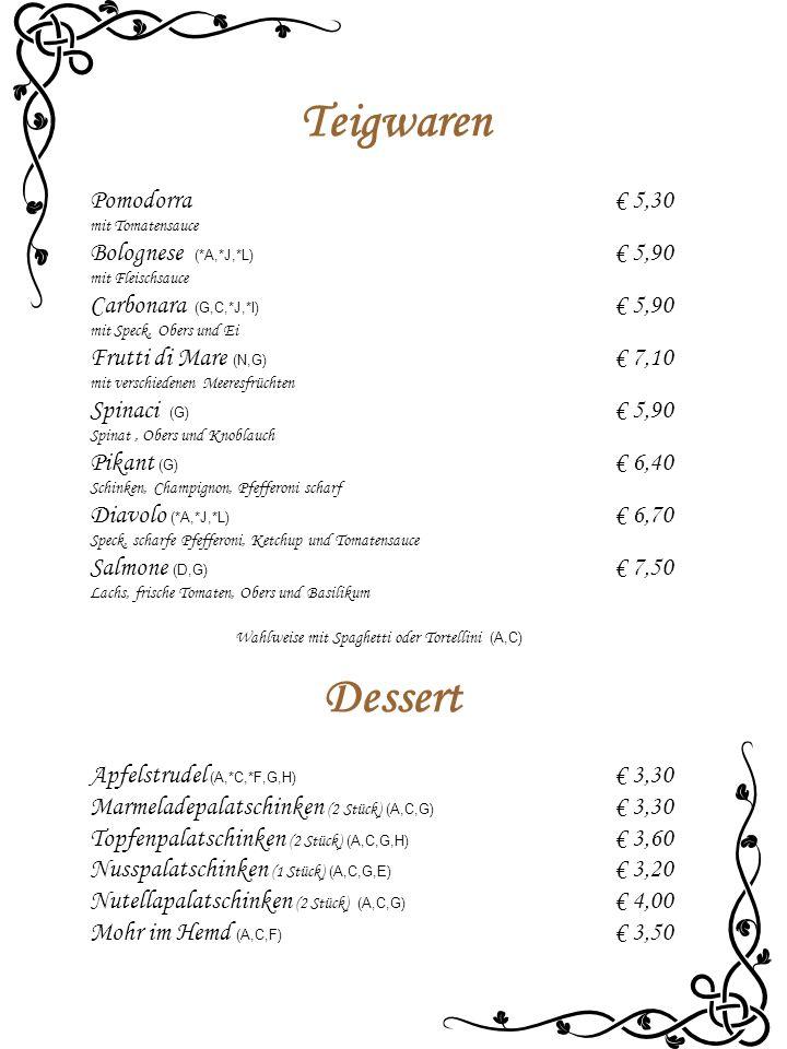 Teigwaren Pomodorra€ 5,30 mit Tomatensauce Bolognese (*A,*J,*L) € 5,90 mit Fleischsauce Carbonara (G,C,*J,*I) € 5,90 mit Speck, Obers und Ei Frutti di Mare (N,G) € 7,10 mit verschiedenen Meeresfrüchten Spinaci (G) € 5,90 Spinat, Obers und Knoblauch Pikant (G) € 6,40 Schinken, Champignon, Pfefferoni scharf Diavolo (*A,*J,*L) € 6,70 Speck, scharfe Pfefferoni, Ketchup und Tomatensauce Salmone (D,G) € 7,50 Lachs, frische Tomaten, Obers und Basilikum Wahlweise mit Spaghetti oder Tortellini (A,C) Dessert Apfelstrudel (A,*C,*F,G,H) € 3,30 Marmeladepalatschinken (2 Stück) (A,C,G) € 3,30 Topfenpalatschinken (2 Stück) (A,C,G,H) € 3,60 Nusspalatschinken (1 Stück) (A,C,G,E) € 3,20 Nutellapalatschinken (2 Stück) (A,C,G) € 4,00 Mohr im Hemd (A,C,F) € 3,50