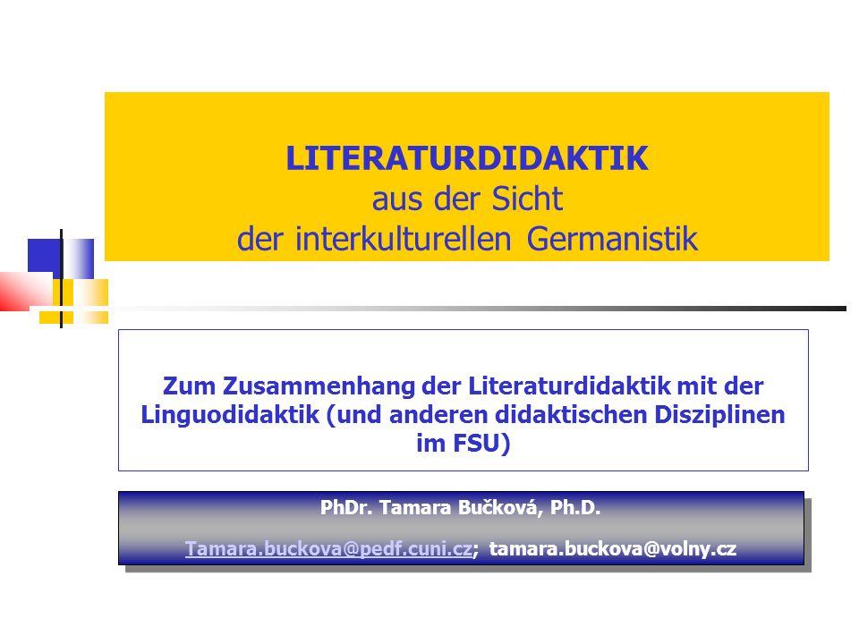 LITERATURDIDAKTIK aus der Sicht der interkulturellen Germanistik Zum Zusammenhang der Literaturdidaktik mit der Linguodidaktik (und anderen didaktischen Disziplinen im FSU) PhDr.