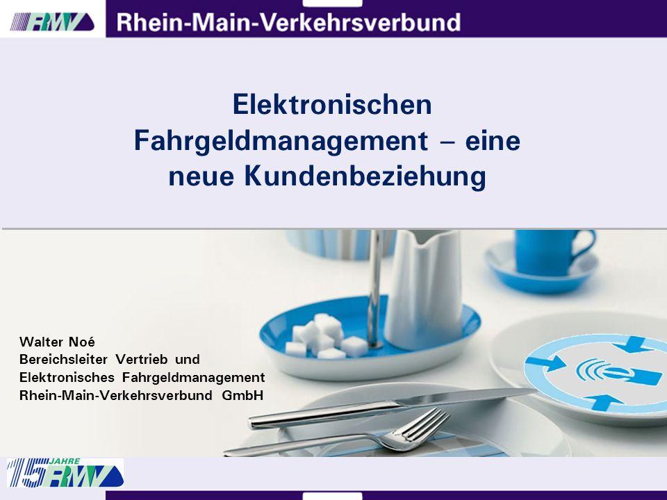 Elektronischen Fahrgeldmanagement – eine neue Kundenbeziehung Walter Noé Bereichsleiter Vertrieb und Elektronisches Fahrgeldmanagement Rhein-Main-Verkehrsverbund GmbH