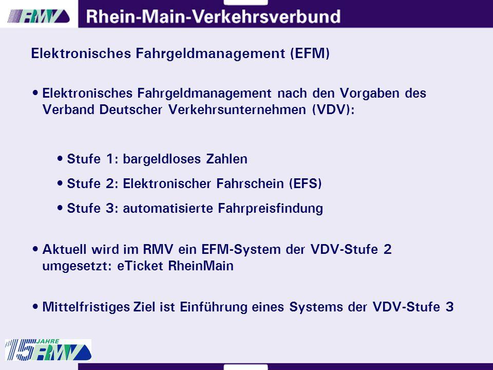 Elektronisches Fahrgeldmanagement (EFM) Elektronisches Fahrgeldmanagement nach den Vorgaben des Verband Deutscher Verkehrsunternehmen (VDV): Stufe 1: bargeldloses Zahlen Stufe 2: Elektronischer Fahrschein (EFS) Stufe 3: automatisierte Fahrpreisfindung Aktuell wird im RMV ein EFM-System der VDV-Stufe 2 umgesetzt: eTicket RheinMain Mittelfristiges Ziel ist Einführung eines Systems der VDV-Stufe 3