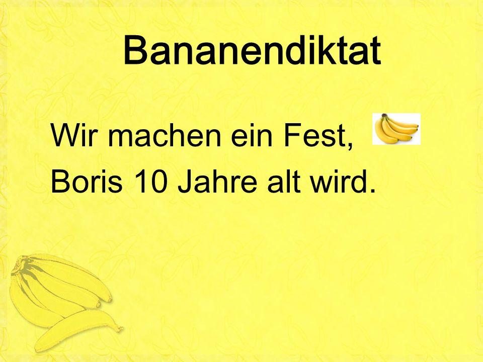 Bananendiktat Wir machen ein Fest, Boris 10 Jahre alt wird.