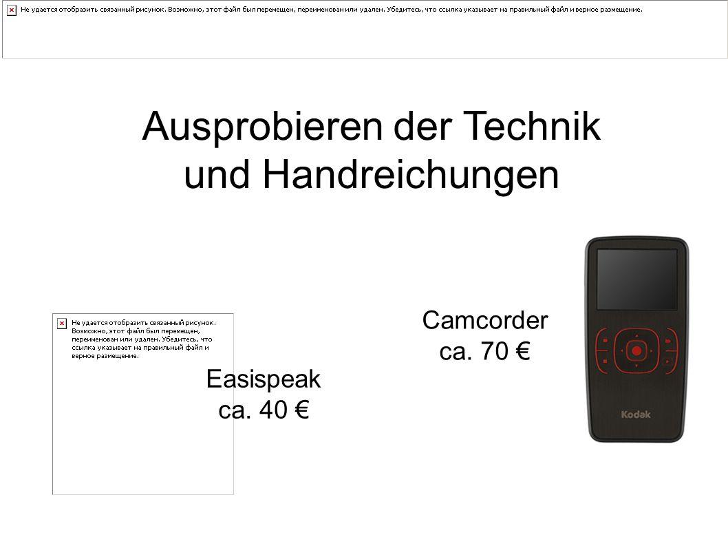 Ausprobieren der Technik und Handreichungen Easispeak ca. 40 € Camcorder ca. 70 €