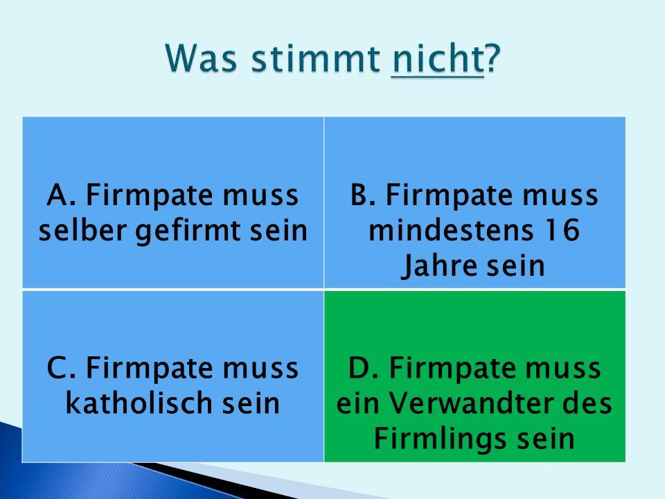 A. Firmpate muss selber gefirmt sein B. Firmpate muss mindestens 16 Jahre sein C.