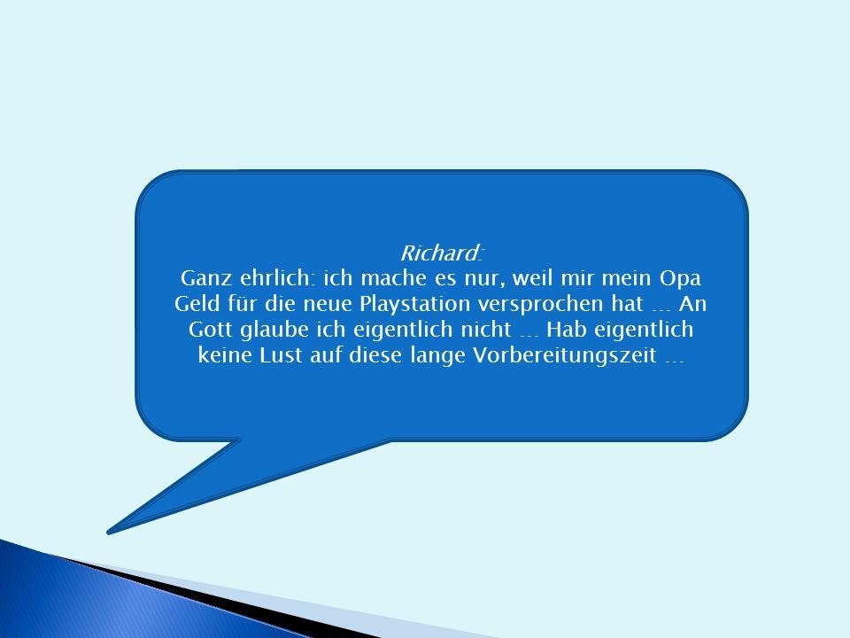 Richard: Ganz ehrlich: ich mache es nur, weil mir mein Opa Geld für die neue Playstation versprochen hat … An Gott glaube ich eigentlich nicht … Hab eigentlich keine Lust auf diese lange Vorbereitungszeit …