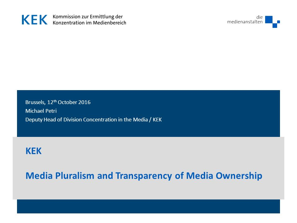 Brussels, 12 th October 2016 Michael Petri Deputy Head of Division Concentration in the Media / KEK KEK Media Pluralism and Transparency of Media Ownership