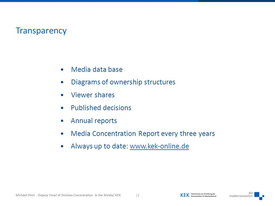 Transparency 12 Media data base Diagrams of ownership structures Viewer shares Published decisions Annual reports Media Concentration Report every three years Always up to date:   Michael Petri - Deputy Head of Division Concentration in the Media/ KEK