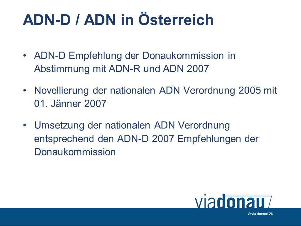 © via donau I 28 ADN-D / ADN in Österreich ADN-D Empfehlung der Donaukommission in Abstimmung mit ADN-R und ADN 2007 Novellierung der nationalen ADN Verordnung 2005 mit 01.