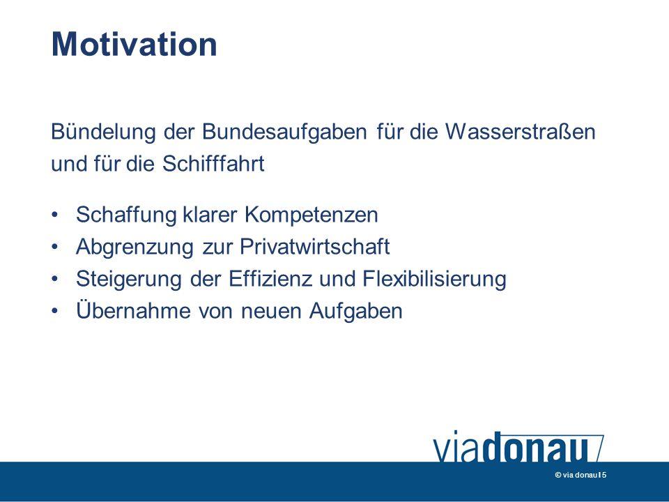 © via donau I 5 Motivation Bündelung der Bundesaufgaben für die Wasserstraßen und für die Schifffahrt Schaffung klarer Kompetenzen Abgrenzung zur Privatwirtschaft Steigerung der Effizienz und Flexibilisierung Übernahme von neuen Aufgaben