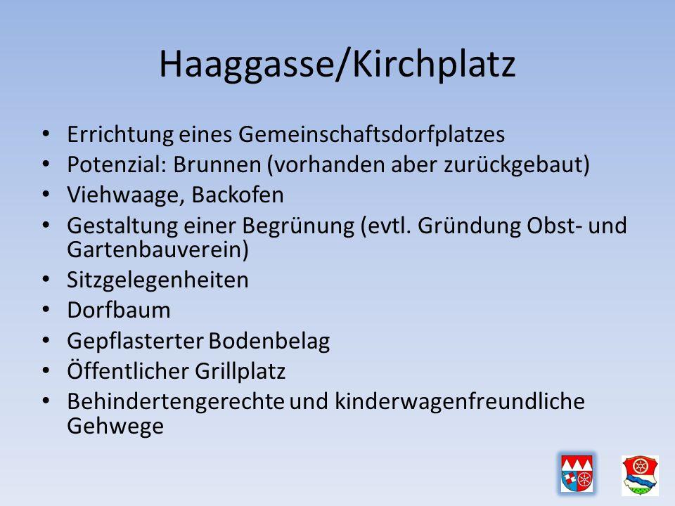 Haaggasse/Kirchplatz Errichtung eines Gemeinschaftsdorfplatzes Potenzial: Brunnen (vorhanden aber zurückgebaut) Viehwaage, Backofen Gestaltung einer Begrünung (evtl.