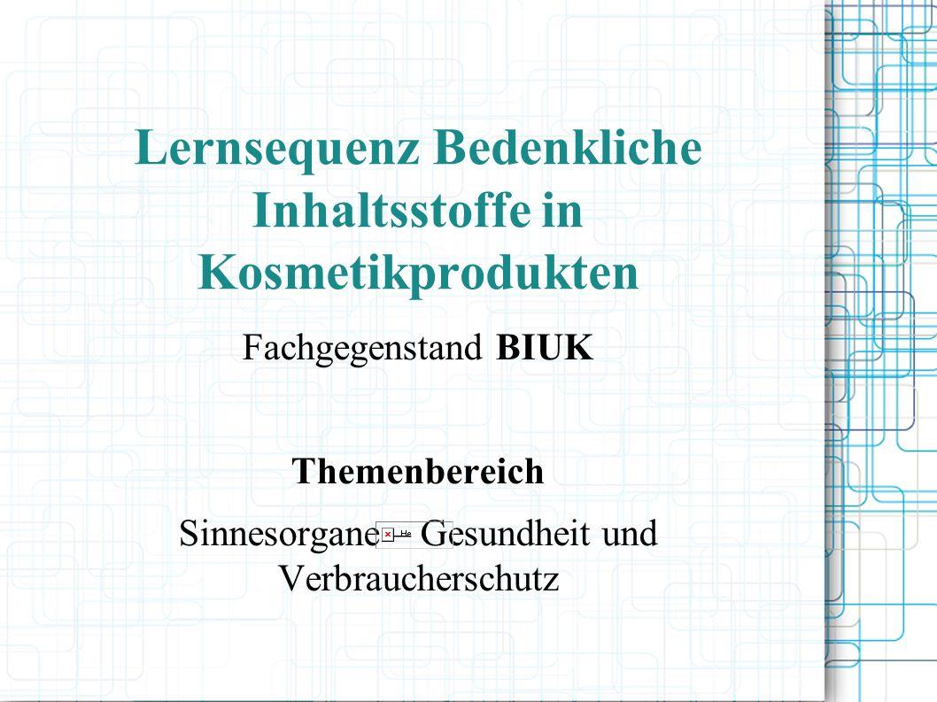 Lernsequenz Bedenkliche Inhaltsstoffe in Kosmetikprodukten Fachgegenstand BIUK Themenbereich Sinnesorgane – Gesundheit und Verbraucherschutz