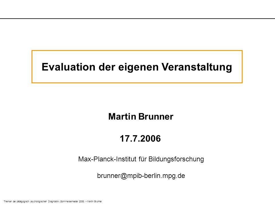 Themen der pädagogisch psychologischen Diagnostik (Sommersemester 2006) Martin Brunner Evaluation der eigenen Veranstaltung Martin Brunner 17.7.2006 Max-Planck-Institut für Bildungsforschung brunner@mpib-berlin.mpg.de