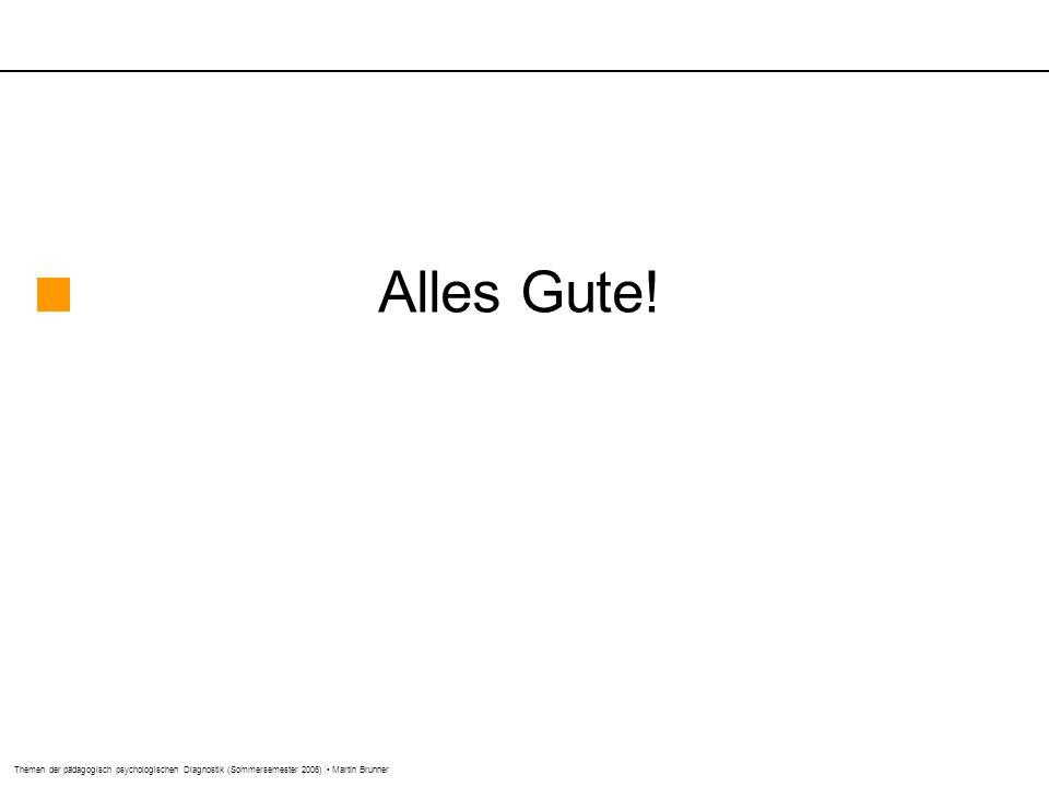 Themen der pädagogisch psychologischen Diagnostik (Sommersemester 2006) Martin Brunner Alles Gute!