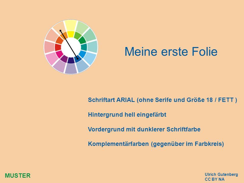 Meine erste Folie Ulrich Gutenberg CC BY NA Schriftart ARIAL (ohne Serife und Größe 18 / FETT ) Hintergrund hell eingefärbt Vordergrund mit dunklerer Schriftfarbe Komplementärfarben (gegenüber im Farbkreis) MUSTER