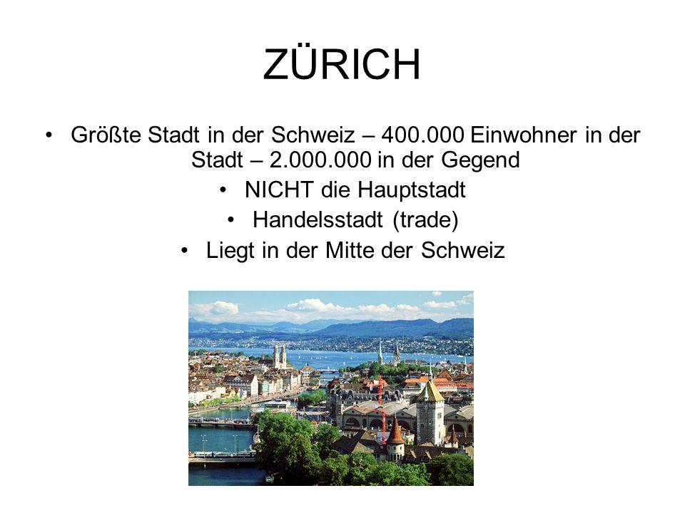 ZÜRICH Größte Stadt in der Schweiz – 400.000 Einwohner in der Stadt – 2.000.000 in der Gegend NICHT die Hauptstadt Handelsstadt (trade) Liegt in der Mitte der Schweiz