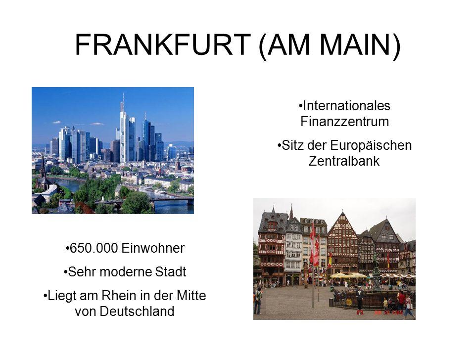 FRANKFURT (AM MAIN) Internationales Finanzzentrum Sitz der Europäischen Zentralbank 650.000 Einwohner Sehr moderne Stadt Liegt am Rhein in der Mitte von Deutschland