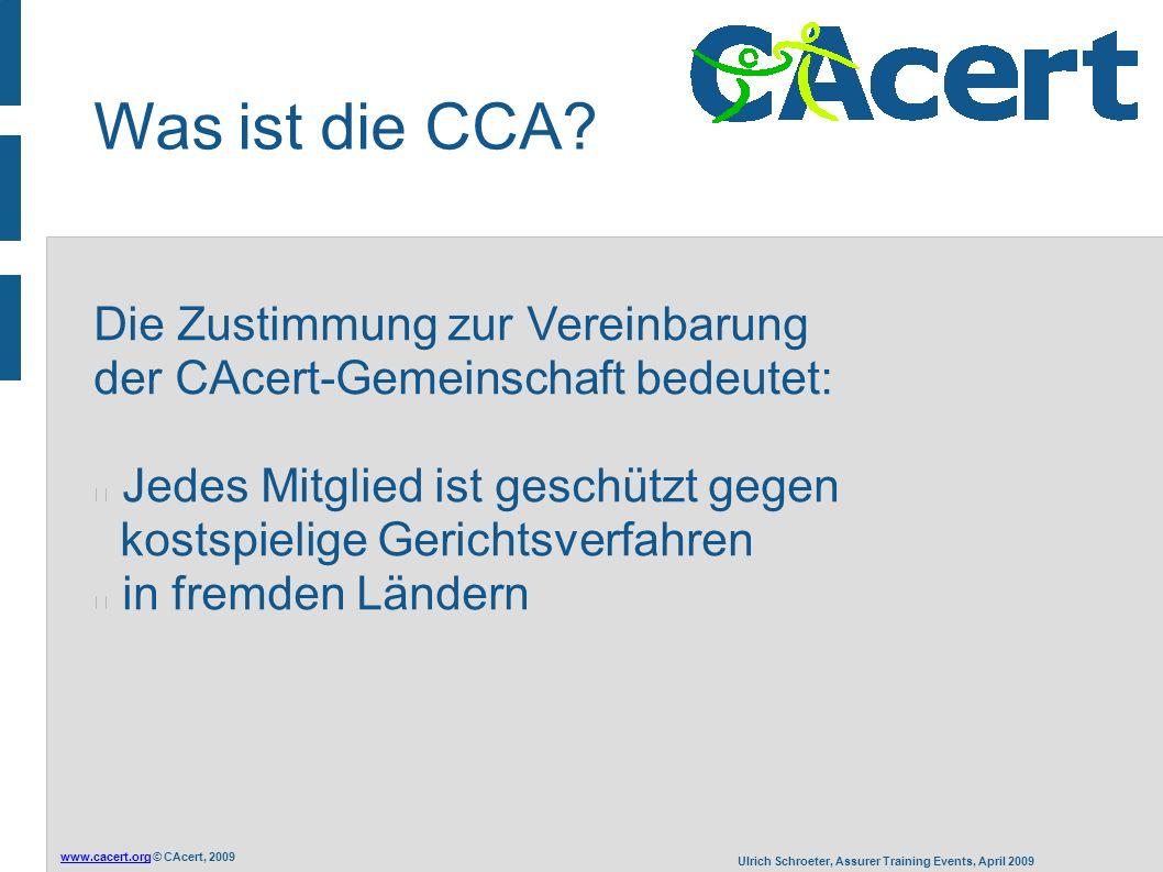 www.cacert.orgwww.cacert.org © CAcert, 2009 Ulrich Schroeter, Assurer Training Events, April 2009 Die Zustimmung zur Vereinbarung der CAcert-Gemeinschaft bedeutet: Jedes Mitglied ist geschützt gegen kostspielige Gerichtsverfahren in fremden Ländern Was ist die CCA