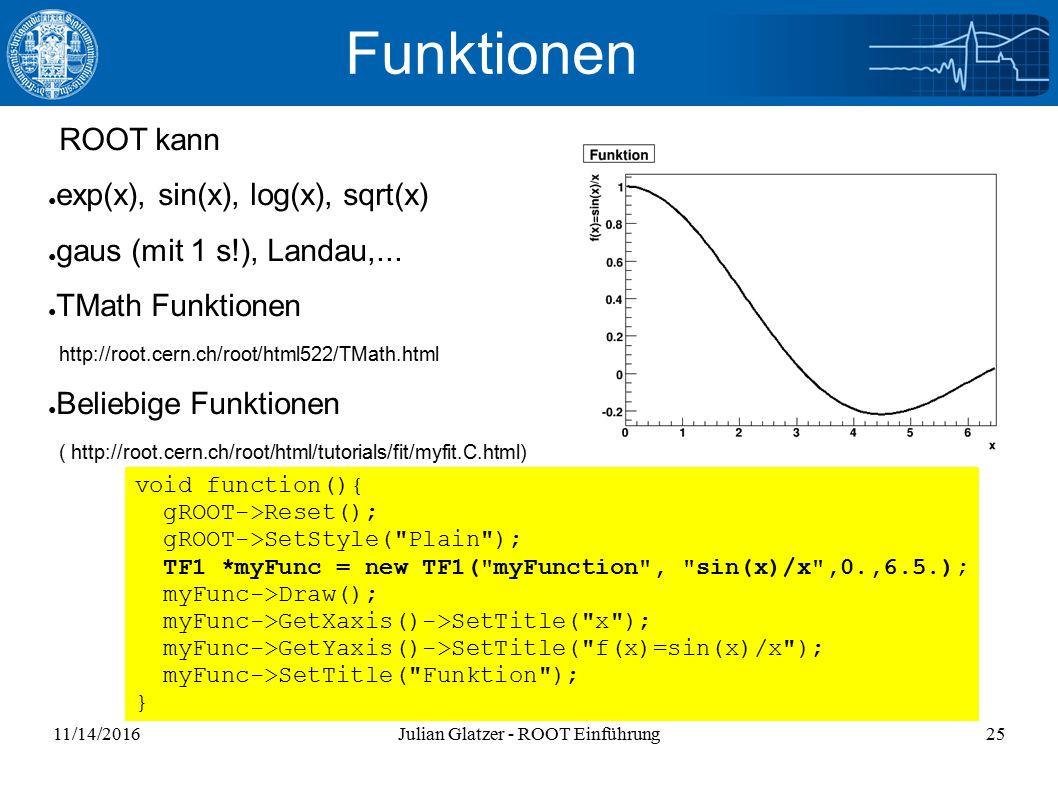 11/14/2016Julian Glatzer - ROOT Einführung25 Funktionen ROOT kann ● exp(x), sin(x), log(x), sqrt(x) ● gaus (mit 1 s!), Landau,...