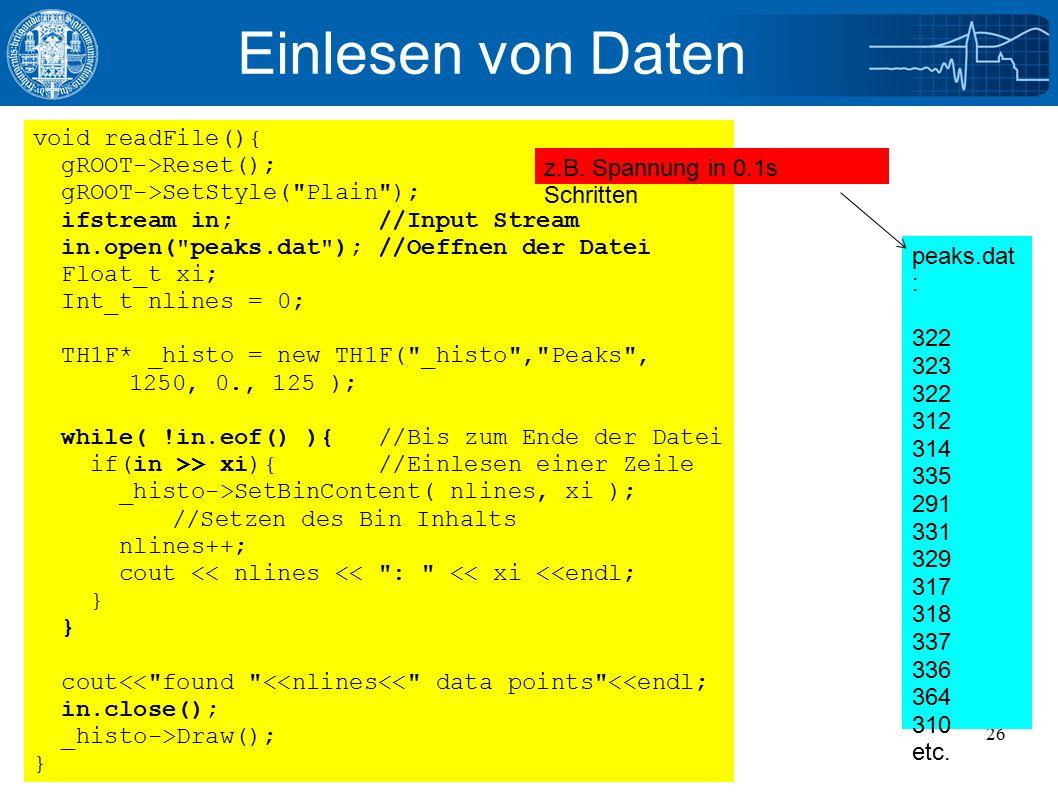 11/14/2016Julian Glatzer - ROOT Einführung26 Einlesen von Daten void readFile(){ gROOT->Reset(); gROOT->SetStyle( Plain ); ifstream in; //Input Stream in.open( peaks.dat ); //Oeffnen der Datei Float_t xi; Int_t nlines = 0; TH1F* _histo = new TH1F( _histo , Peaks , 1250, 0., 125 ); while( !in.eof() ){ //Bis zum Ende der Datei if(in >> xi){ //Einlesen einer Zeile _histo->SetBinContent( nlines, xi ); //Setzen des Bin Inhalts nlines++; cout << nlines << : << xi <<endl; } cout<< found <<nlines<< data points <<endl; in.close(); _histo->Draw(); } peaks.dat : 322 323 322 312 314 335 291 331 329 317 318 337 336 364 310 etc.