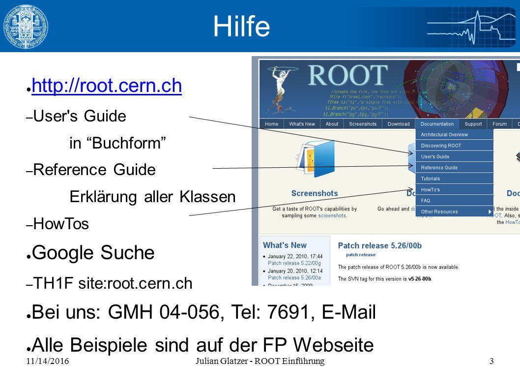 11/14/2016Julian Glatzer - ROOT Einführung3 Hilfe ● http://root.cern.ch http://root.cern.ch – User s Guide in Buchform – Reference Guide Erklärung aller Klassen – HowTos ● Google Suche – TH1F site:root.cern.ch ● Bei uns: GMH 04-056, Tel: 7691, E-Mail ● Alle Beispiele sind auf der FP Webseite