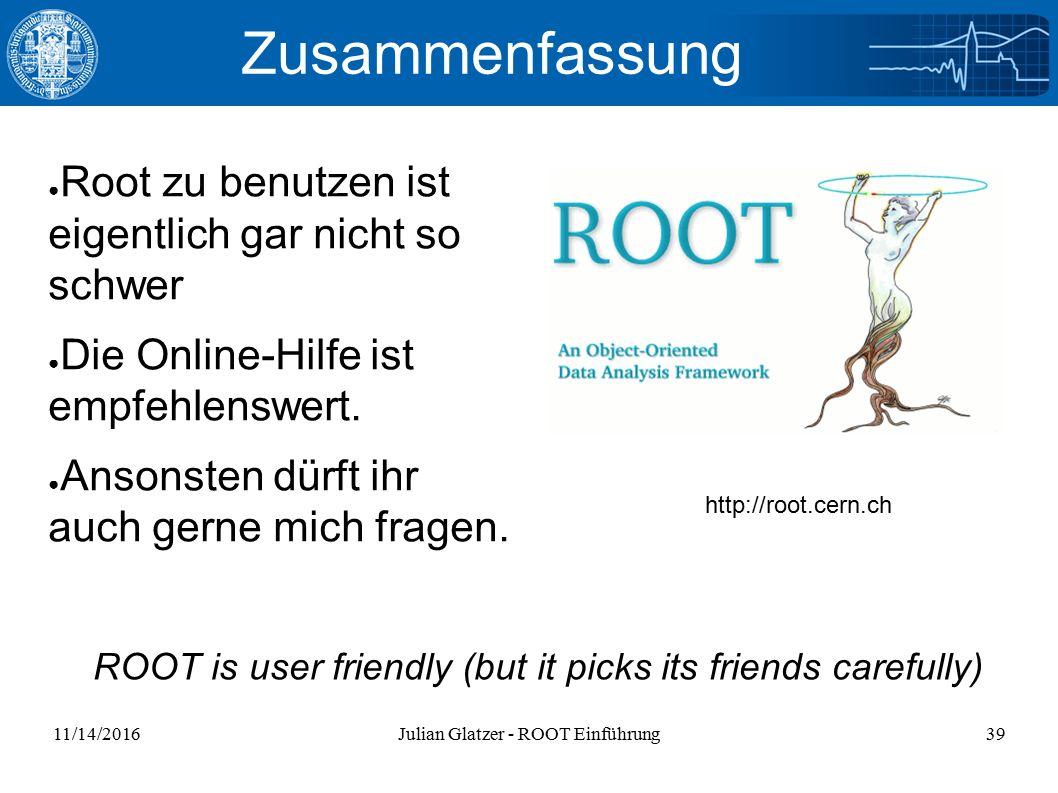 11/14/2016Julian Glatzer - ROOT Einführung39 Zusammenfassung ● Root zu benutzen ist eigentlich gar nicht so schwer ● Die Online-Hilfe ist empfehlenswert.