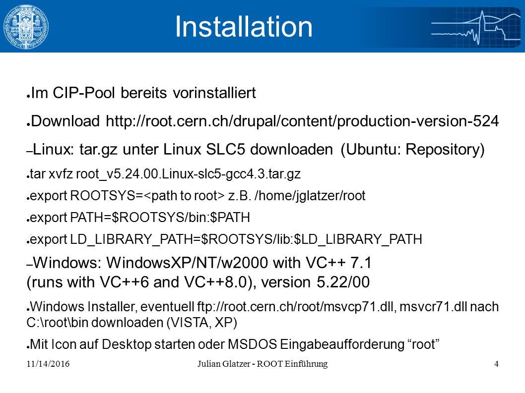 11/14/2016Julian Glatzer - ROOT Einführung4 Installation ● Im CIP-Pool bereits vorinstalliert ● Download http://root.cern.ch/drupal/content/production-version-524 – Linux: tar.gz unter Linux SLC5 downloaden (Ubuntu: Repository) ● tar xvfz root_v5.24.00.Linux-slc5-gcc4.3.tar.gz ● export ROOTSYS= z.B.