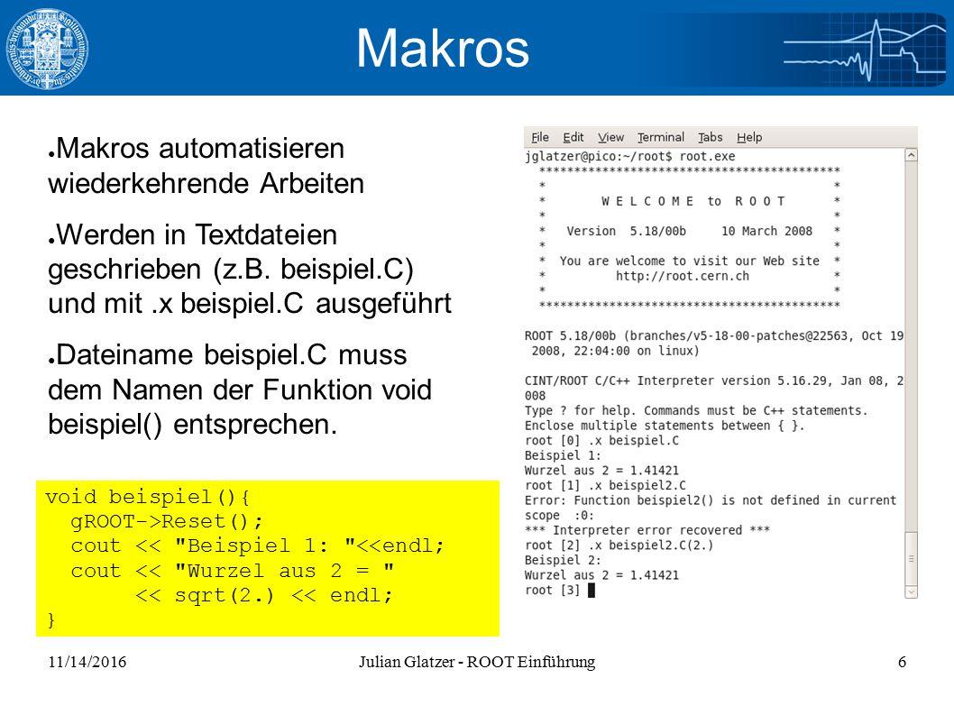 11/14/2016Julian Glatzer - ROOT Einführung6 Makros ● Makros automatisieren wiederkehrende Arbeiten ● Werden in Textdateien geschrieben (z.B.