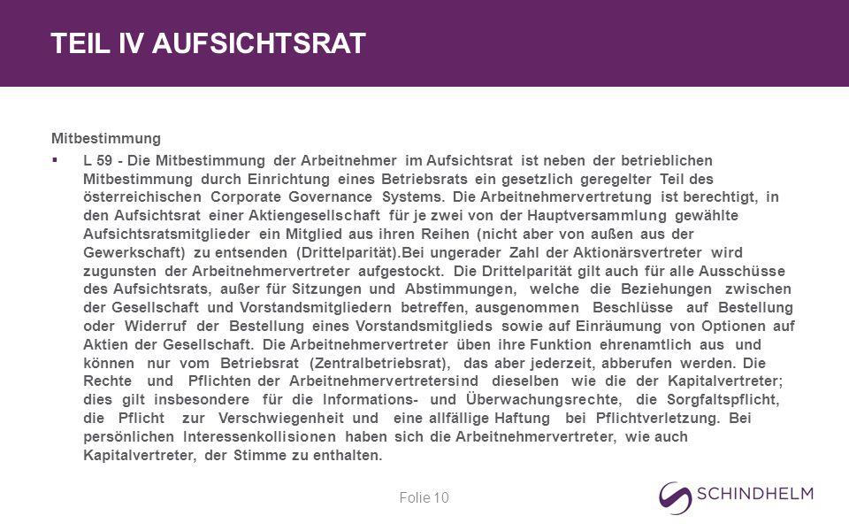TEIL IV AUFSICHTSRAT Folie 10 Mitbestimmung  L 59 - Die Mitbestimmung der Arbeitnehmer im Aufsichtsrat ist neben der betrieblichen Mitbestimmung durch Einrichtung eines Betriebsrats ein gesetzlich geregelter Teil des österreichischen Corporate Governance Systems.
