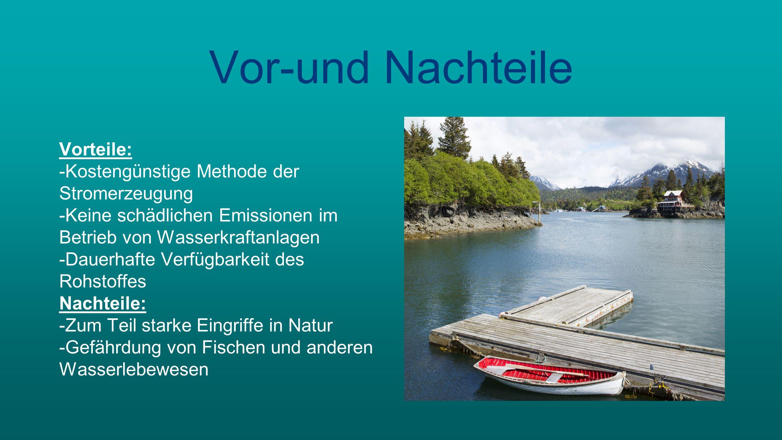Vor-und Nachteile Vorteile: -Kostengünstige Methode der Stromerzeugung -Keine schädlichen Emissionen im Betrieb von Wasserkraftanlagen -Dauerhafte Verfügbarkeit des Rohstoffes Nachteile: -Zum Teil starke Eingriffe in Natur -Gefährdung von Fischen und anderen Wasserlebewesen