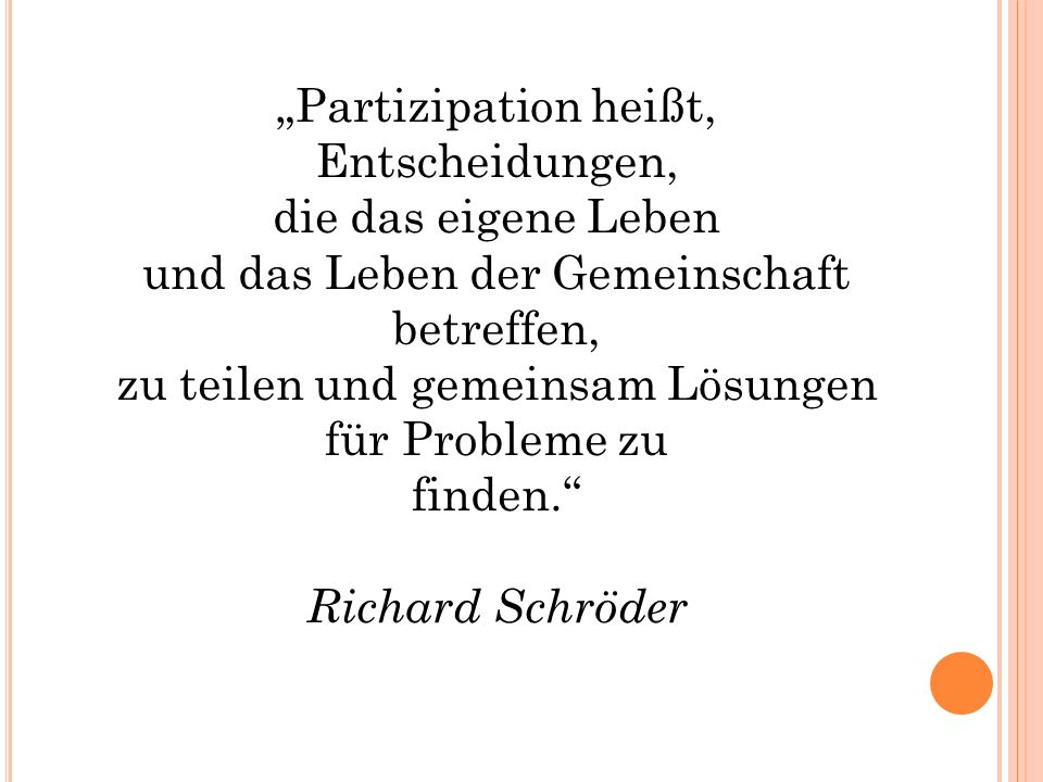 """""""Partizipation heißt, Entscheidungen, die das eigene Leben und das Leben der Gemeinschaft betreffen, zu teilen und gemeinsam Lösungen für Probleme zu finden. Richard Schröder"""