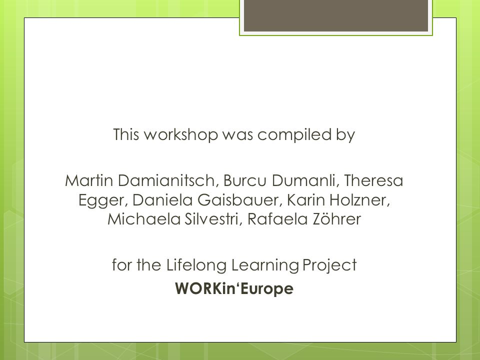 This workshop was compiled by Martin Damianitsch, Burcu Dumanli, Theresa Egger, Daniela Gaisbauer, Karin Holzner, Michaela Silvestri, Rafaela Zöhrer for the Lifelong Learning Project WORKin'Europe