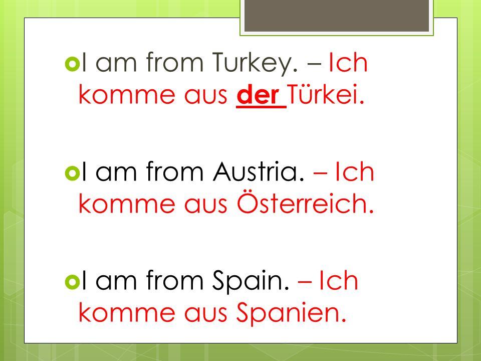  I am from Turkey. – Ich komme aus der Türkei.  I am from Austria.
