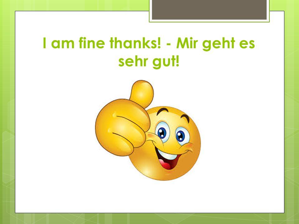 I am fine thanks! - Mir geht es sehr gut!