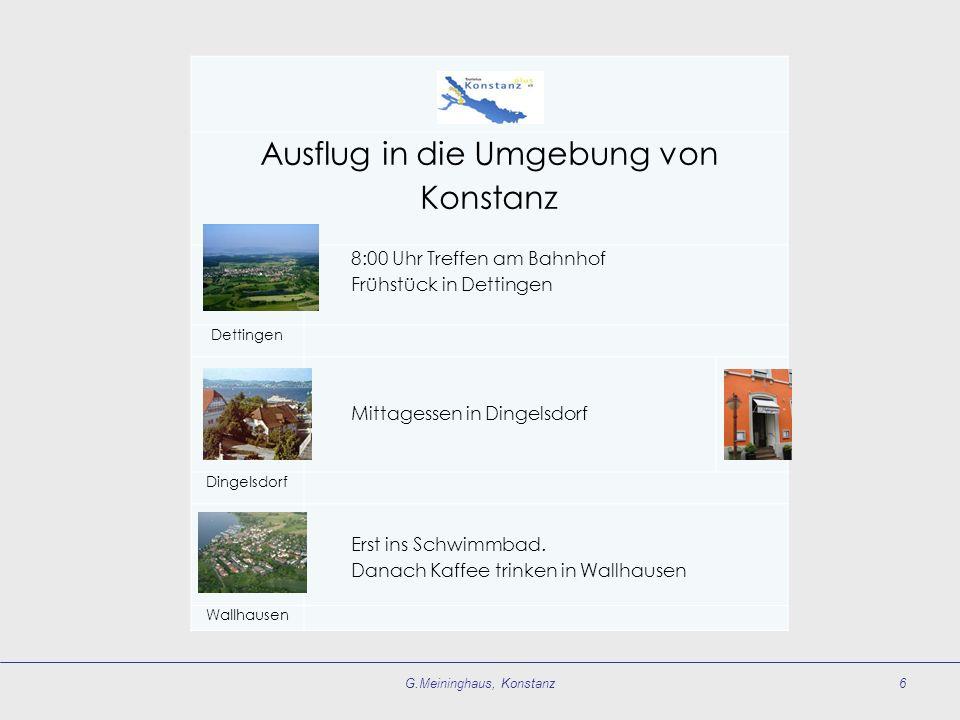 G.Meininghaus, Konstanz6 Ausflug in die Umgebung von Konstanz 8:00 Uhr Treffen am Bahnhof Frühstück in Dettingen Dettingen Mittagessen in Dingelsdorf Dingelsdorf Erst ins Schwimmbad.