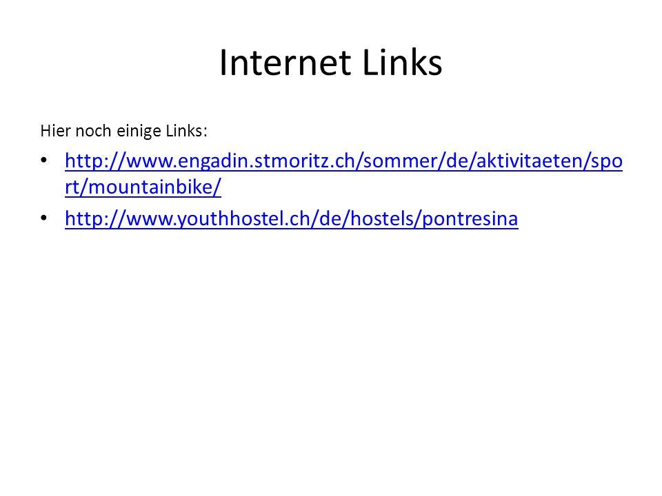 Internet Links Hier noch einige Links: http://www.engadin.stmoritz.ch/sommer/de/aktivitaeten/spo rt/mountainbike/ http://www.engadin.stmoritz.ch/sommer/de/aktivitaeten/spo rt/mountainbike/ http://www.youthhostel.ch/de/hostels/pontresina