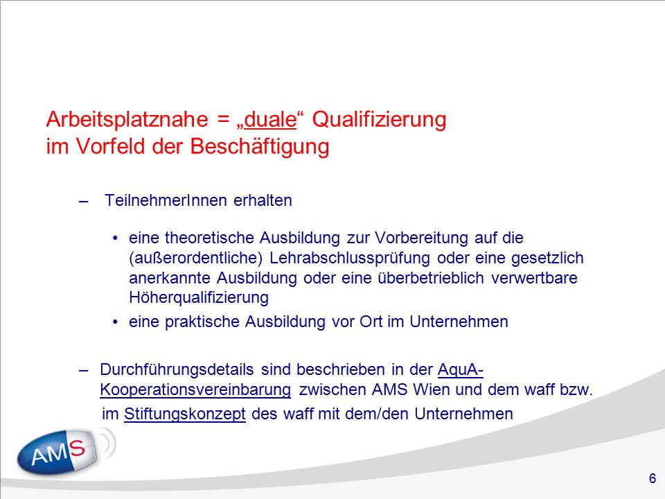 """6 Arbeitsplatznahe = """"duale Qualifizierung im Vorfeld der Beschäftigung – TeilnehmerInnen erhalten eine theoretische Ausbildung zur Vorbereitung auf die (außerordentliche) Lehrabschlussprüfung oder eine gesetzlich anerkannte Ausbildung oder eine überbetrieblich verwertbare Höherqualifizierung eine praktische Ausbildung vor Ort im Unternehmen –Durchführungsdetails sind beschrieben in der AquA- Kooperationsvereinbarung zwischen AMS Wien und dem waff bzw."""