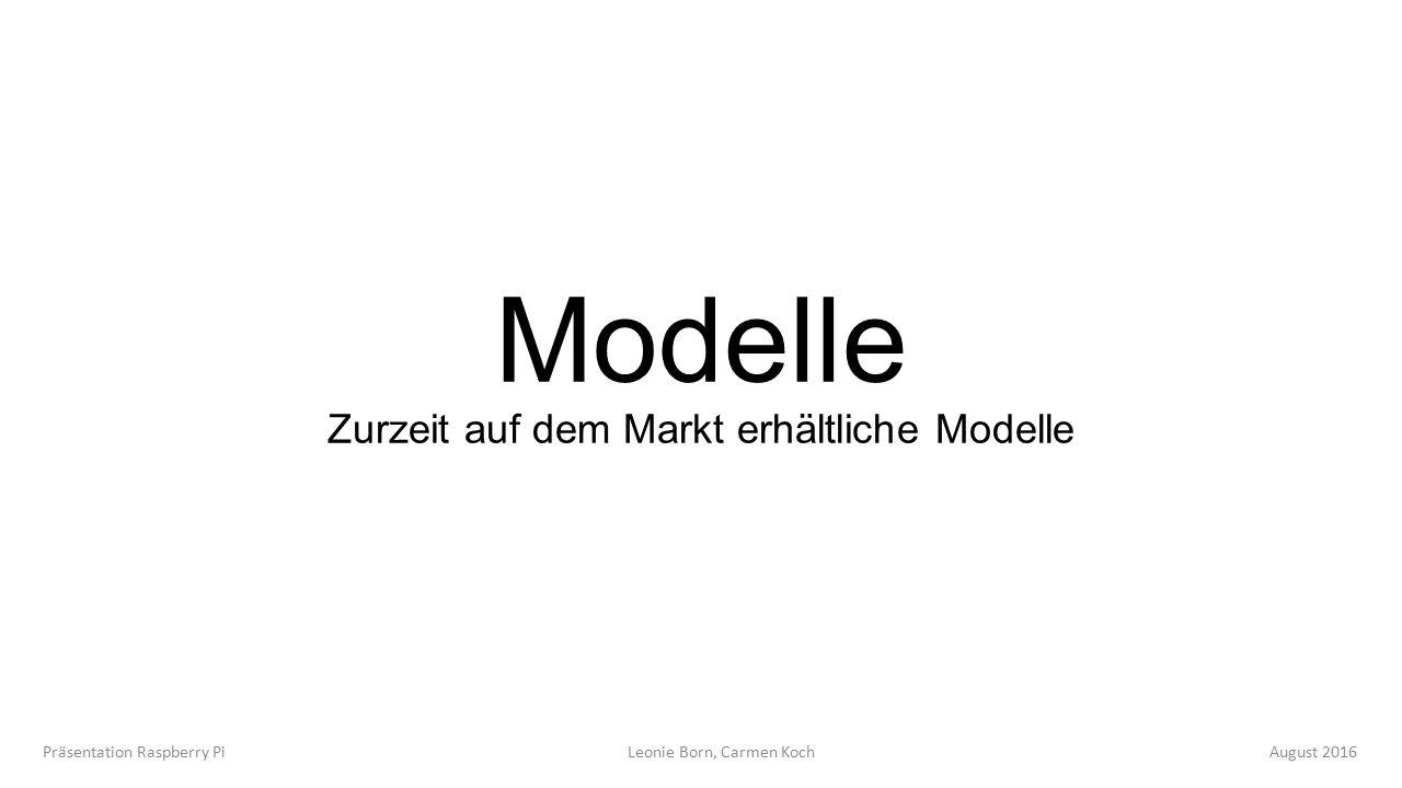 Modelle Zurzeit auf dem Markt erhältliche Modelle Präsentation Raspberry Pi Leonie Born, Carmen Koch August 2016
