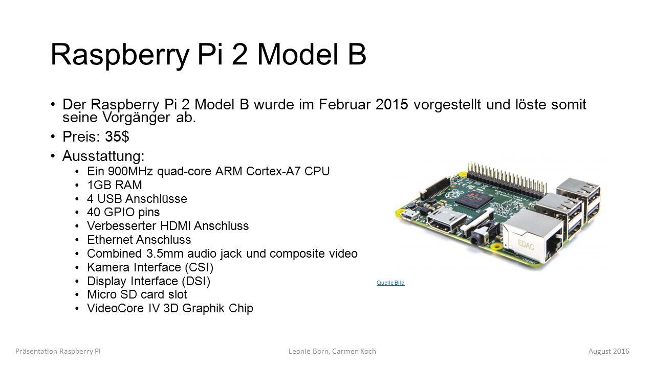 Raspberry Pi 2 Model B Der Raspberry Pi 2 Model B wurde im Februar 2015 vorgestellt und löste somit seine Vorgänger ab.