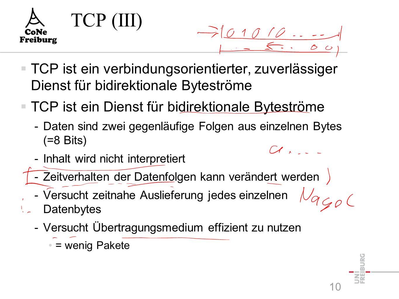TCP (III)  TCP ist ein verbindungsorientierter, zuverlässiger Dienst für bidirektionale Byteströme  TCP ist ein Dienst für bidirektionale Byteströme -Daten sind zwei gegenläufige Folgen aus einzelnen Bytes (=8 Bits) -Inhalt wird nicht interpretiert -Zeitverhalten der Datenfolgen kann verändert werden -Versucht zeitnahe Auslieferung jedes einzelnen Datenbytes -Versucht Übertragungsmedium effizient zu nutzen = wenig Pakete 10